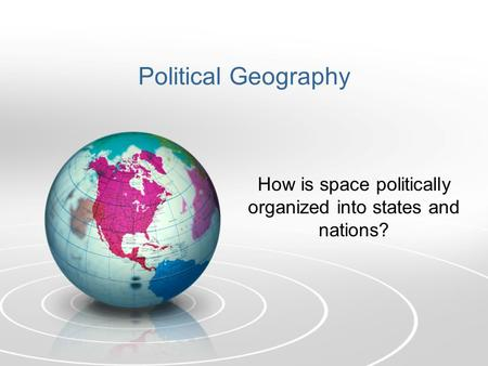 Political Geography How is space politically organized into states and nations?