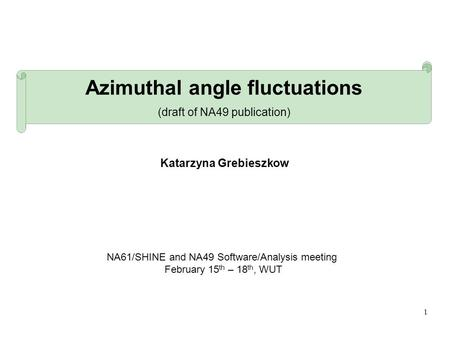 1 Azimuthal angle fluctuations (draft of NA49 publication) NA61/SHINE and NA49 Software/Analysis meeting February 15 th – 18 th, WUT Katarzyna Grebieszkow.