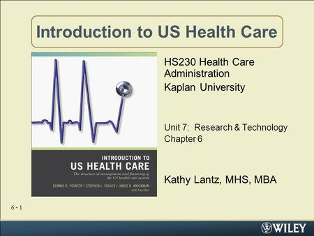 6 - 1 Introduction to US Health Care HS230 Health Care Administration Kaplan University Unit 7: Research & Technology Chapter 6 Kathy Lantz, MHS, MBA.