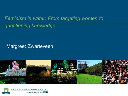 Feminism in water: From targeting women to questioning knowledge Margreet Zwarteveen.