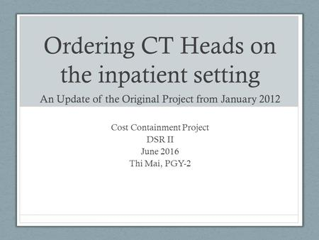 Ordering CT Heads on the inpatient setting An Update of the Original Project from January 2012 Cost Containment Project DSR II June 2016 Thi Mai, PGY-2.