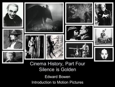 Cinema History, Part Four Silence is Golden Edward Bowen Introduction to Motion Pictures.