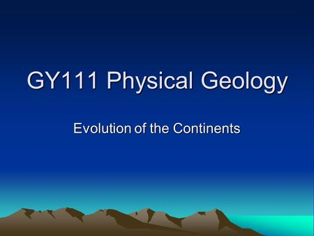 GY111 Physical Geology Evolution of the Continents.
