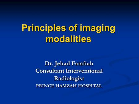 Principles of imaging modalities Dr. Jehad Fataftah Consultant Interventional Radiologist PRINCE HAMZAH HOSPITAL.