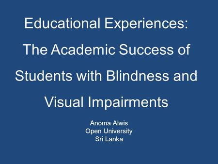 Educational Experiences: The Academic Success of Students with Blindness and Visual Impairments Anoma Alwis Open University Sri Lanka.