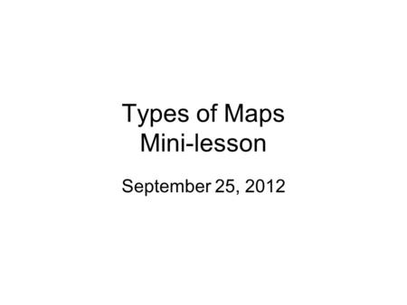 Types of Maps Mini-lesson September 25, 2012. Learning Targets I can explain the purpose of different types of maps including physical, political, climate,