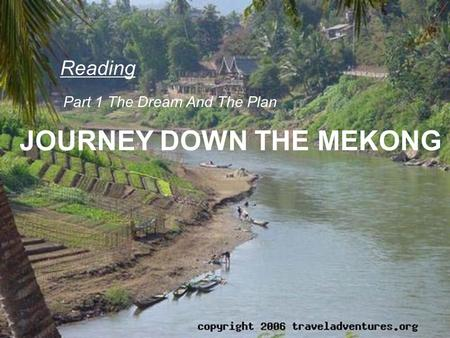JOURNEY DOWN THE MEKONG Reading Part 1 The Dream And The Plan.