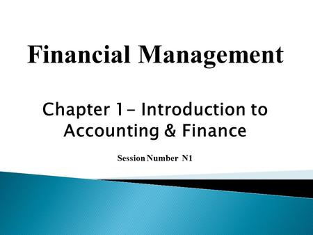 Financial Management Chapter 1- Introduction to Accounting & Finance Session Number N1.