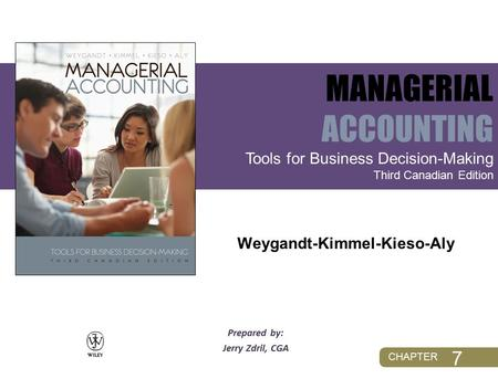 CHAPTER Prepared by: Jerry Zdril, CGA Tools for Business Decision-Making Third Canadian Edition MANAGERIAL ACCOUNTING Weygandt-Kimmel-Kieso-Aly 7.