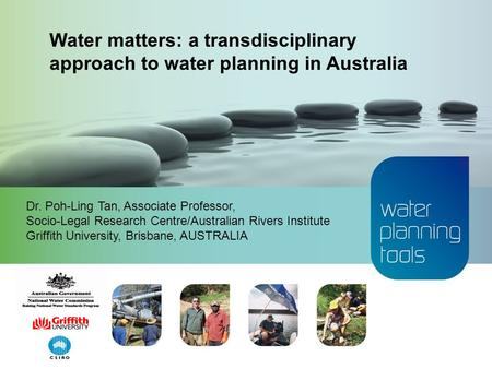 Dr. Poh-Ling Tan, Associate Professor, Socio-Legal Research Centre/Australian Rivers Institute Griffith University, Brisbane, AUSTRALIA Water matters: