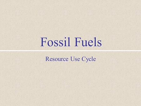 Fossil Fuels Resource Use Cycle. I. Resource Use Cycle Formation and Concentration Location and Identification Mining and Refining Production and Use.