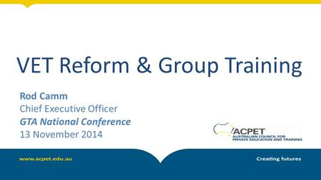 VET Reform & Group Training Rod Camm Chief Executive Officer GTA National Conference 13 November 2014.