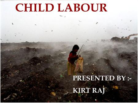 <strong>CHILD</strong> <strong>LABOUR</strong> PRESENTED BY :- KIRT RAJ. . What is <strong>child</strong> <strong>labour</strong> ?  kind involved <strong>in</strong> salvery  Abuse forced to work  Unlimited working time  Minimum wage.