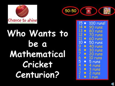 Who Wants to be a Mathematical Cricket Centurion? 15 14 13 12 11 10 9 8 7 6 5 4 3 2 1 100 runs! 90 runs 80 runs 70 runs 60 runs 50 runs 40 runs 30 runs.