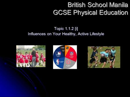 British School Manila GCSE Physical Education Topic 1.1.2 [i] Influences on Your Healthy, Active Lifestyle.