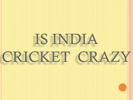 IS INDIA CRICKET CRAZY. H ISTORY OF CRICKET :  It was likely first played by farmers' and metalworkers' children in England's Weald, near Sussex and.