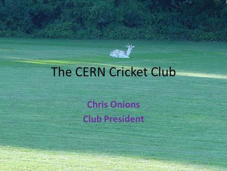 The CERN Cricket Club Chris Onions Club President.