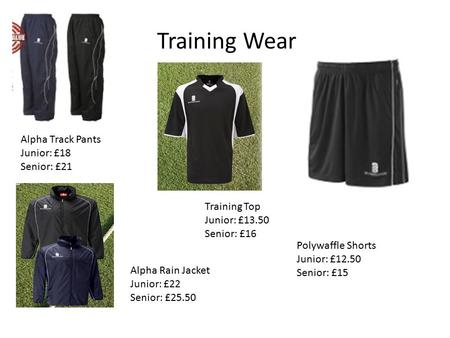 Training Wear Training Top Junior: £13.50 Senior: £16 Polywaffle Shorts Junior: £12.50 Senior: £15 Alpha Track Pants Junior: £18 Senior: £21 Alpha Rain.