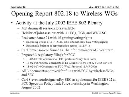 Doc.: IEEE 802.18-02/027r0 Submission September 16 Carl R. Stevenson, Agere Systems Opening Report 802.18 to Wireless WGs Activity at the July 2002 IEEE.