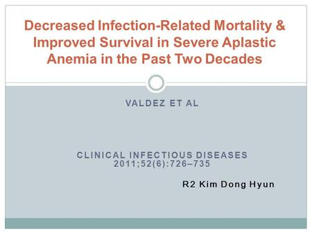 VALDEZ ET AL CLINICAL INFECTIOUS DISEASES 2011;52(6):726–735 R2 Kim Dong Hyun Decreased Infection-Related Mortality & Improved Survival in Severe Aplastic.