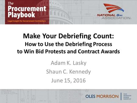 Make Your Debriefing Count: How to Use the Debriefing Process to Win Bid Protests and Contract Awards Adam K. Lasky Shaun C. Kennedy June 15, 2016 1.