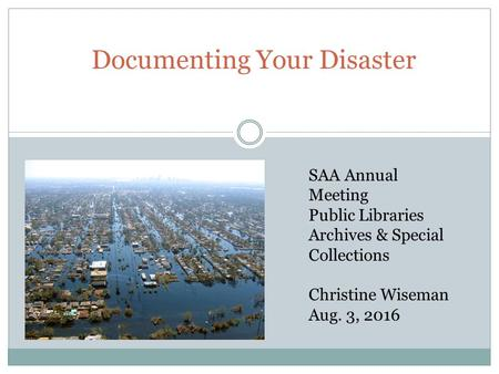 Documenting Your Disaster SAA Annual Meeting Public Libraries Archives & Special Collections Christine Wiseman Aug. 3, 2016.