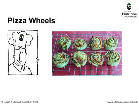 © British Nutrition Foundation 2006www.nutrition.org.uk/cookclub Pizza Wheels.