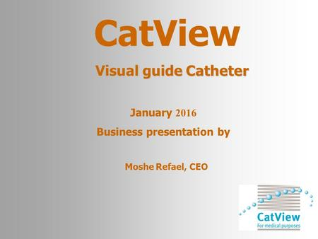 CatView Visual guide Catheter Moshe Refael, CEO January 2016 Business presentation by.