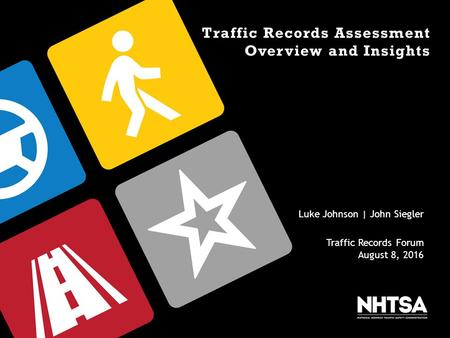 Traffic Records Assessment Overview and Insights Luke Johnson | John Siegler Traffic Records Forum August 8, 2016.