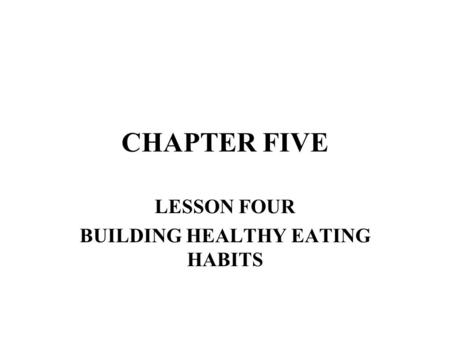 CHAPTER FIVE LESSON FOUR BUILDING HEALTHY EATING HABITS.