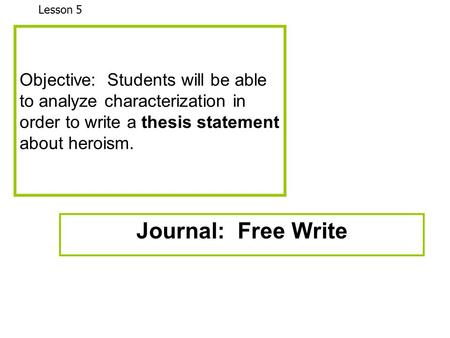 Objective: Students will be able to analyze characterization in order to write a thesis statement about heroism. Journal: Free Write Lesson 5.