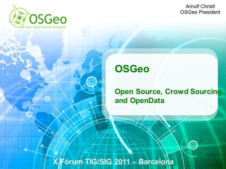 OSGeo Open Source, Crowd Sourcing and OpenData X Fórum TIG/SIG 2011 – Barcelona Arnulf Christl OSGeo President.