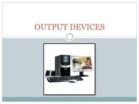 OUTPUT DEVICES. Output devices translates information processed by the computer into a form you can understand. Can you guess which of these devices are.