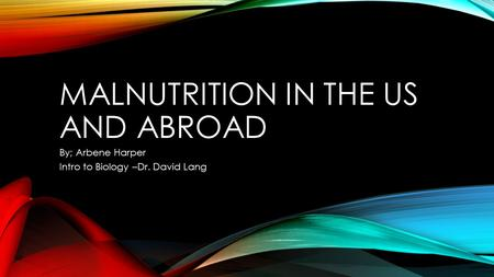 MALNUTRITION IN THE US AND ABROAD By; Arbene Harper Intro to Biology –Dr. David Lang.