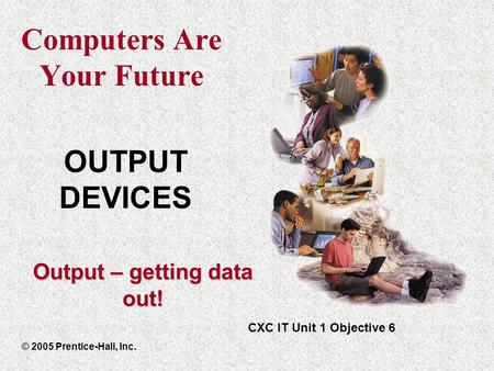 Computers Are Your Future © 2005 Prentice-Hall, Inc. CXC IT Unit 1 Objective 6 OUTPUT DEVICES Output – getting data out!