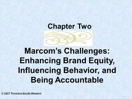 1  2007 Thomson South-Western Marcom's Challenges: Enhancing Brand Equity, Influencing Behavior, and Being Accountable Chapter Two.