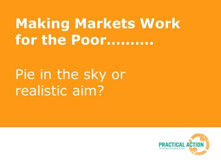 Making Markets Work for the Poor………. Pie in the sky or realistic aim?