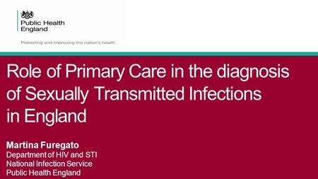 Role of Primary Care in the diagnosis of Sexually Transmitted Infections in England Martina Furegato Department of HIV and STI National Infection Service.