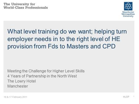 16 & 17 February 2011 1 HLSP What level training do we want; helping turn employer needs in to the right level of HE provision from Fds to Masters and.