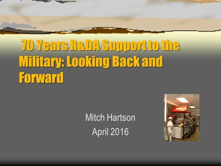 70 Years R&DA Support to the Military: Looking Back and Forward Mitch Hartson April 2016.