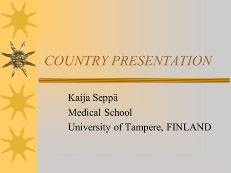 COUNTRY PRESENTATION Kaija Seppä Medical School University of Tampere, FINLAND.