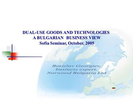 DUAL-USE GOODS AND TECHNOLOGIES A BULGARIAN BUSINESS VIEW Sofia Seminar, October, 2005.