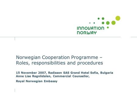 Norwegian Cooperation Programme – Roles, responsibilities and procedures 15 November 2007, Radisson SAS Grand Hotel Sofia, Bulgaria Anne Lise Rognlidalen,