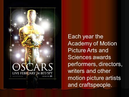Each year the Academy of Motion Picture Arts and Sciences awards performers, directors, writers and other motion picture artists and craftspeople.