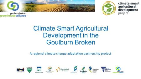 Climate Smart Agricultural Development in the Goulburn Broken A regional climate change adaptation partnership project.