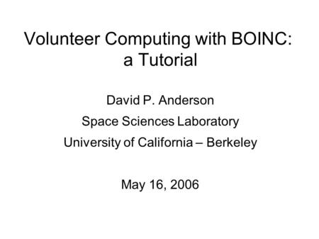 Volunteer Computing with BOINC: a Tutorial David P. Anderson Space Sciences Laboratory University of California – Berkeley May 16, 2006.