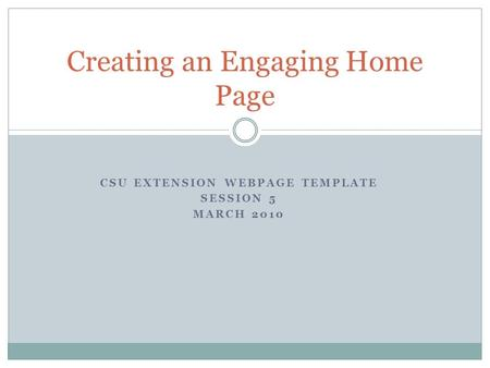 CSU EXTENSION WEBPAGE <strong>TEMPLATE</strong> SESSION 5 MARCH 2010 Creating an Engaging Home Page.