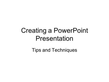 Creating a PowerPoint Presentation Tips and Techniques.