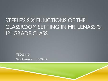 STEELE'S SIX FUNCTIONS OF THE CLASSROOM SETTING IN MR. LENASSI'S 1 ST GRADE CLASS TEDU 410 Sara Messere9/24/14.