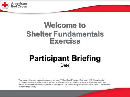 Welcome to Shelter Fundamentals Exercise Participant Briefing Participant Briefing [Date] This presentation was prepared under a grant from FEMA's Grant.